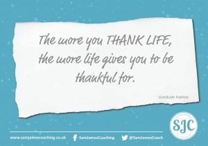 The more you thank life - the more life gives you to be thankful for - Sam James Coaching