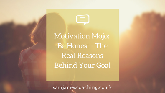 Motivation Mojo- Be Honest - The Real Reasons Behind Your Goal