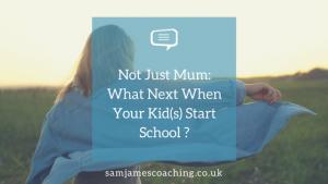 Not Just Mum- What Next when your kids start school?
