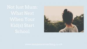 Not Just Mum- What Next When Your Kid(s) Start School