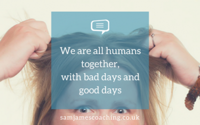 We are all human together, with bad days as well as good days
